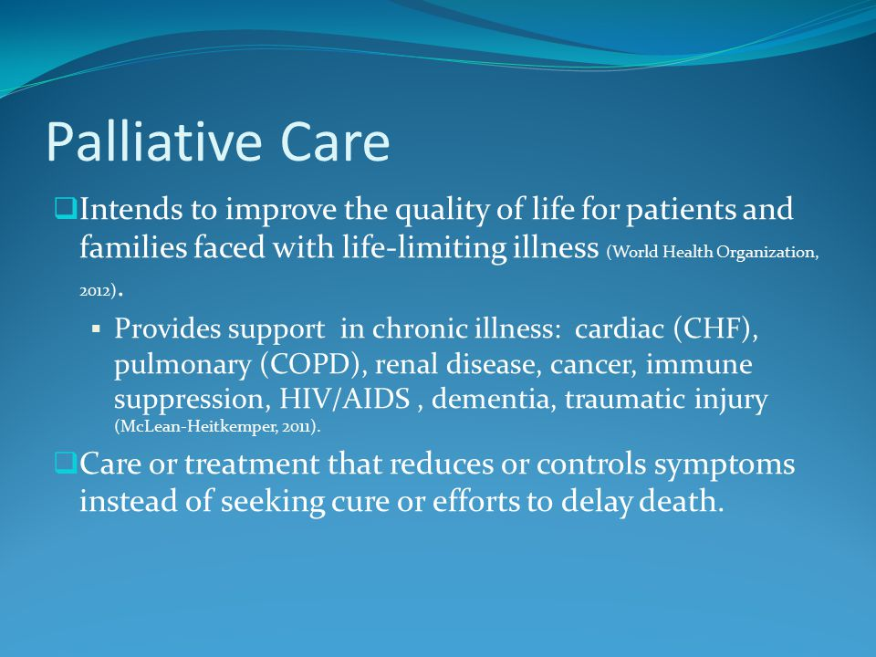 Palliative Care  Intends to improve the quality of life for patients and families faced with life-limiting illness (World Health Organization, 2012).