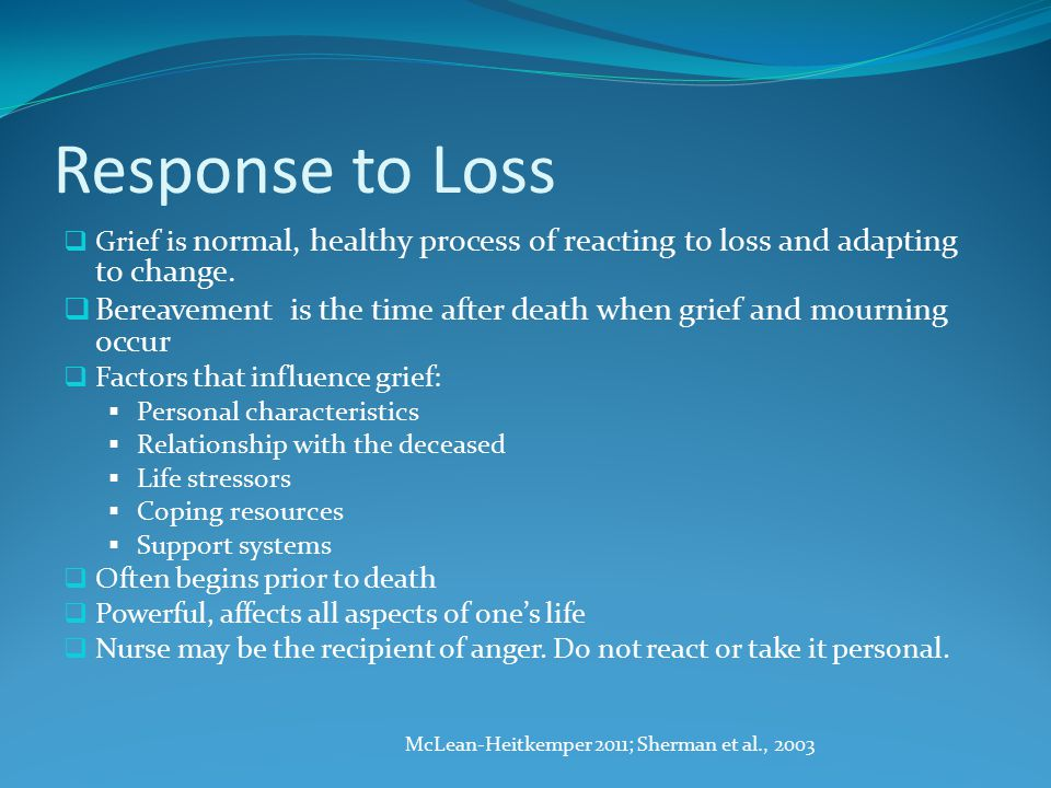 Response to Loss  Grief is normal, healthy process of reacting to loss and adapting to change.