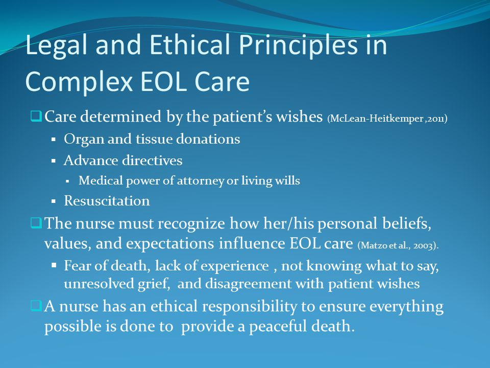 Legal and Ethical Principles in Complex EOL Care  Care determined by the patient's wishes ( McLean-Heitkemper,2011)  Organ and tissue donations  Advance directives  Medical power of attorney or living wills  Resuscitation  The nurse must recognize how her/his personal beliefs, values, and expectations influence EOL care (Matzo et al., 2003).