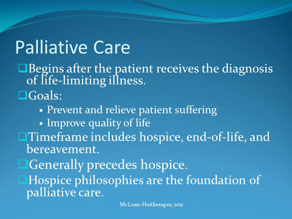 Palliative Care  Begins after the patient receives the diagnosis of life-limiting illness.