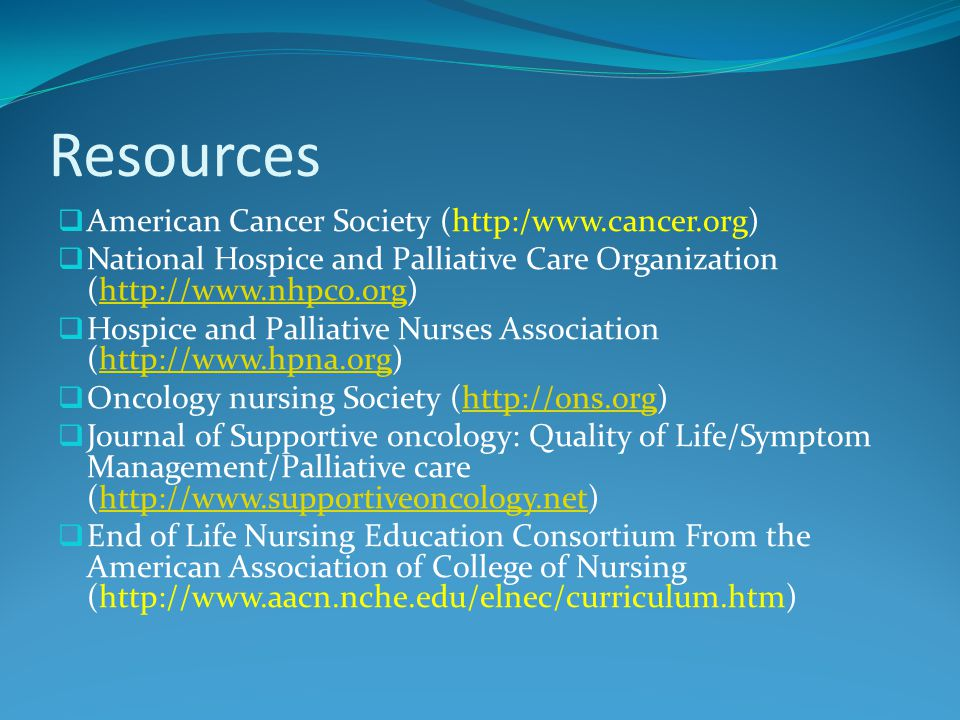 Resources  American Cancer Society (http:/www.cancer.org)  National Hospice and Palliative Care Organization (http://www.nhpco.org)http://www.nhpco.org  Hospice and Palliative Nurses Association (http://www.hpna.org)http://www.hpna.org  Oncology nursing Society (http://ons.org)http://ons.org  Journal of Supportive oncology: Quality of Life/Symptom Management/Palliative care (http://www.supportiveoncology.net)http://www.supportiveoncology.net  End of Life Nursing Education Consortium From the American Association of College of Nursing (http://www.aacn.nche.edu/elnec/curriculum.htm)