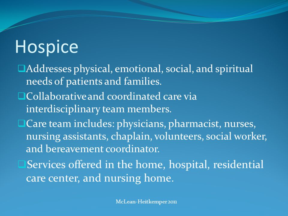 Hospice  Addresses physical, emotional, social, and spiritual needs of patients and families.
