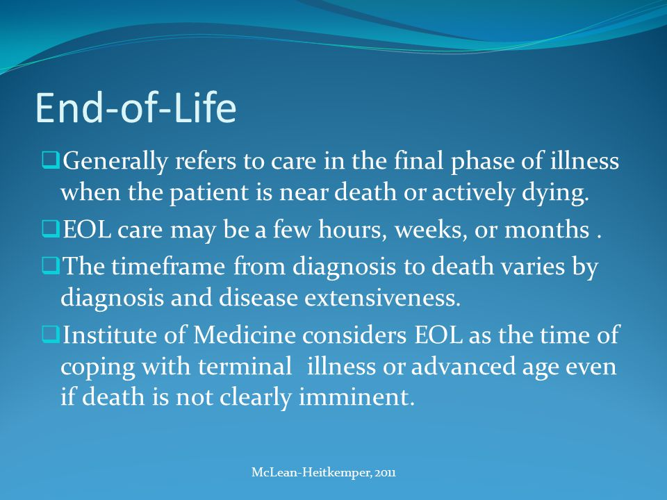 End-of-Life  Generally refers to care in the final phase of illness when the patient is near death or actively dying.