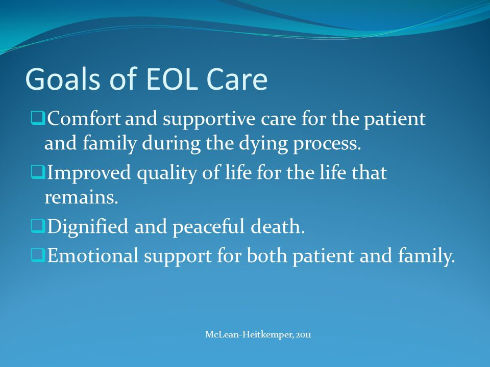 Goals of EOL Care  Comfort and supportive care for the patient and family during the dying process.