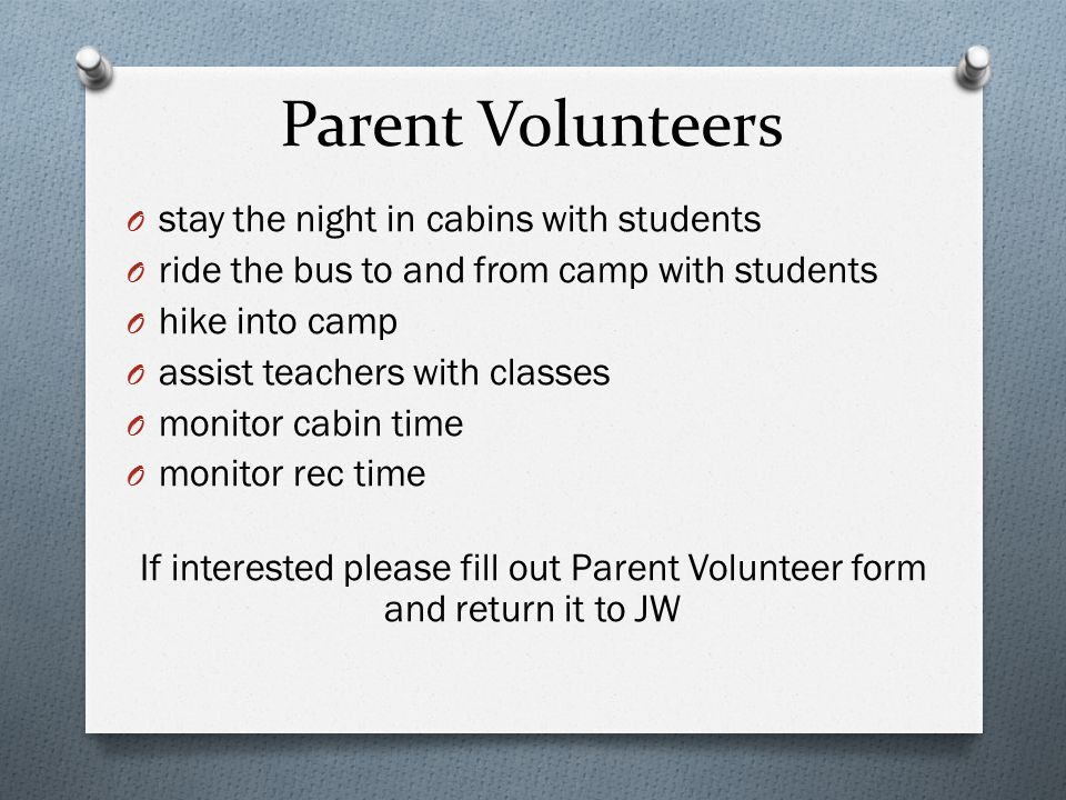 Parent Volunteers O stay the night in cabins with students O ride the bus to and from camp with students O hike into camp O assist teachers with class
