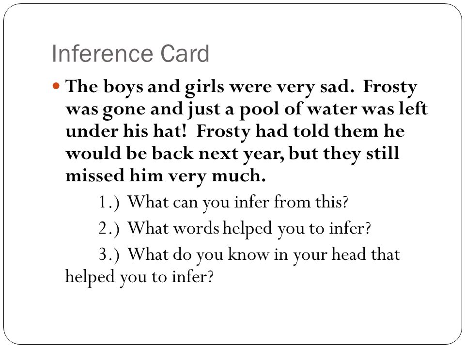 Inference Card The boys and girls were very sad. Frosty was gone and just a pool of water was left under his hat! Frosty had told them he would be bac