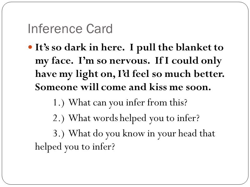 Inference Card It's so dark in here. I pull the blanket to my face. I'm so nervous. If I could only have my light on, I'd feel so much better. Someone