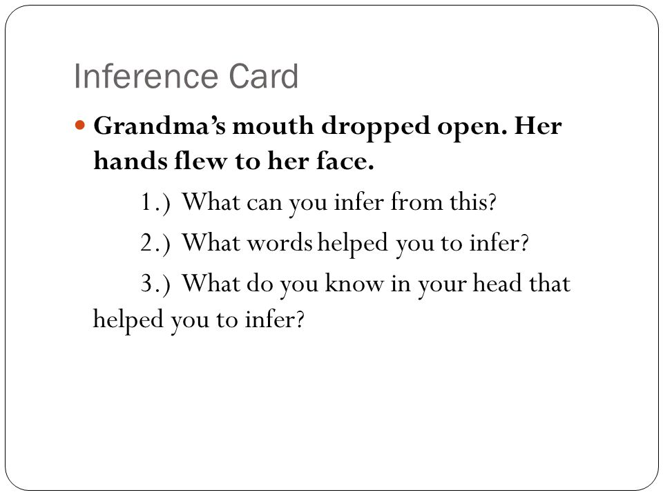 Inference Card Grandma's mouth dropped open. Her hands flew to her face. 1.) What can you infer from this? 2.) What words helped you to infer? 3.) Wha