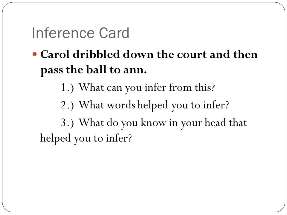 Inference Card Carol dribbled down the court and then pass the ball to ann. 1.) What can you infer from this? 2.) What words helped you to infer? 3.)