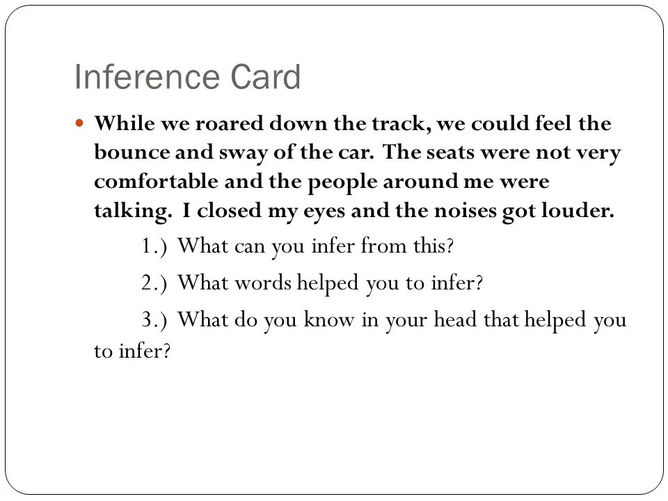 Inference Card While we roared down the track, we could feel the bounce and sway of the car. The seats were not very comfortable and the people around