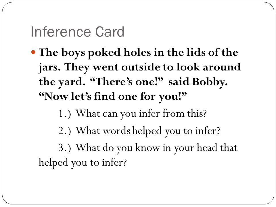"Inference Card The boys poked holes in the lids of the jars. They went outside to look around the yard. ""There's one!"" said Bobby. ""Now let's find one"