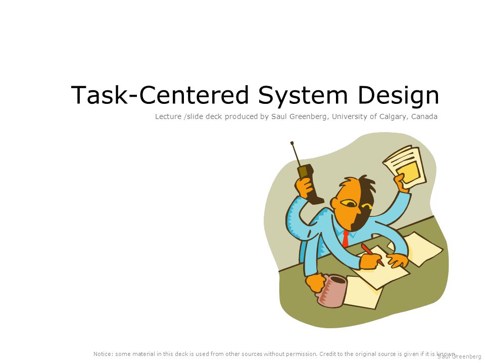 Saul Greenberg Task-Centered System Design Lecture /slide deck produced by Saul Greenberg, University of Calgary, Canada Notice: some material in this deck is used from other sources without permission.