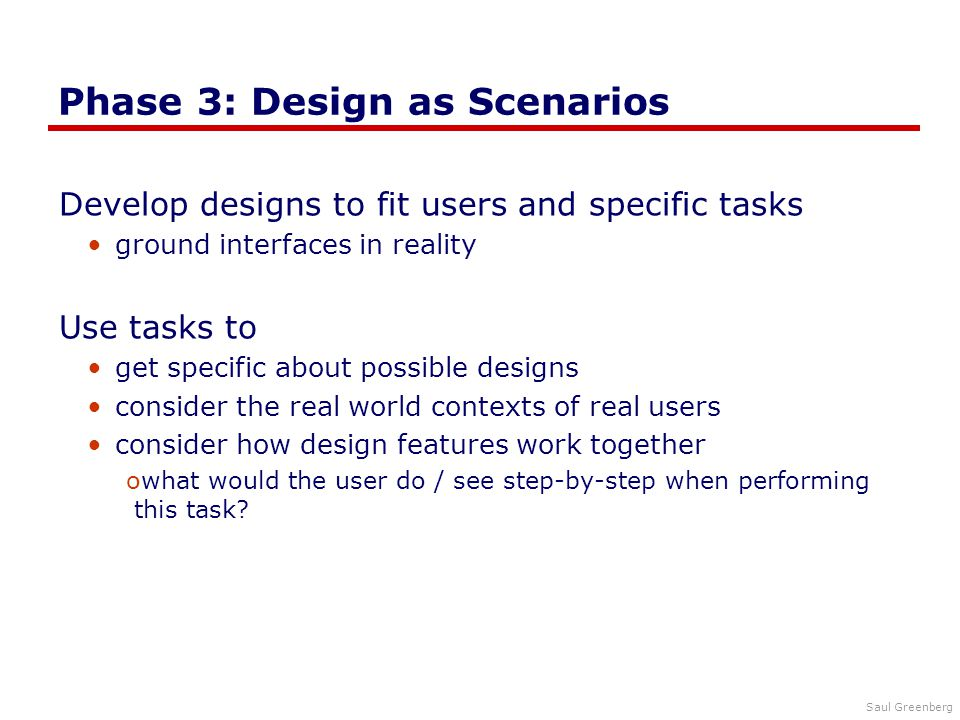 Saul Greenberg Phase 3: Design as Scenarios Develop designs to fit users and specific tasks ground interfaces in reality Use tasks to get specific about possible designs consider the real world contexts of real users consider how design features work together owhat would the user do / see step-by-step when performing this task