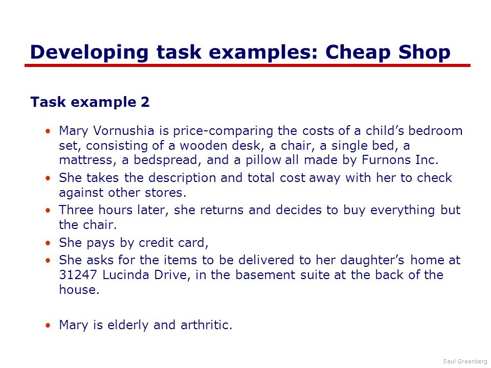 Saul Greenberg Developing task examples: Cheap Shop Task example 2 Mary Vornushia is price-comparing the costs of a child's bedroom set, consisting of a wooden desk, a chair, a single bed, a mattress, a bedspread, and a pillow all made by Furnons Inc.