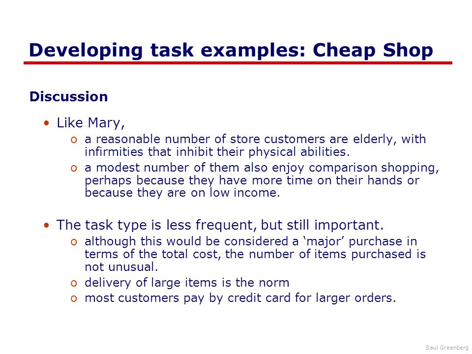 Saul Greenberg Developing task examples: Cheap Shop Discussion Like Mary, oa reasonable number of store customers are elderly, with infirmities that inhibit their physical abilities.