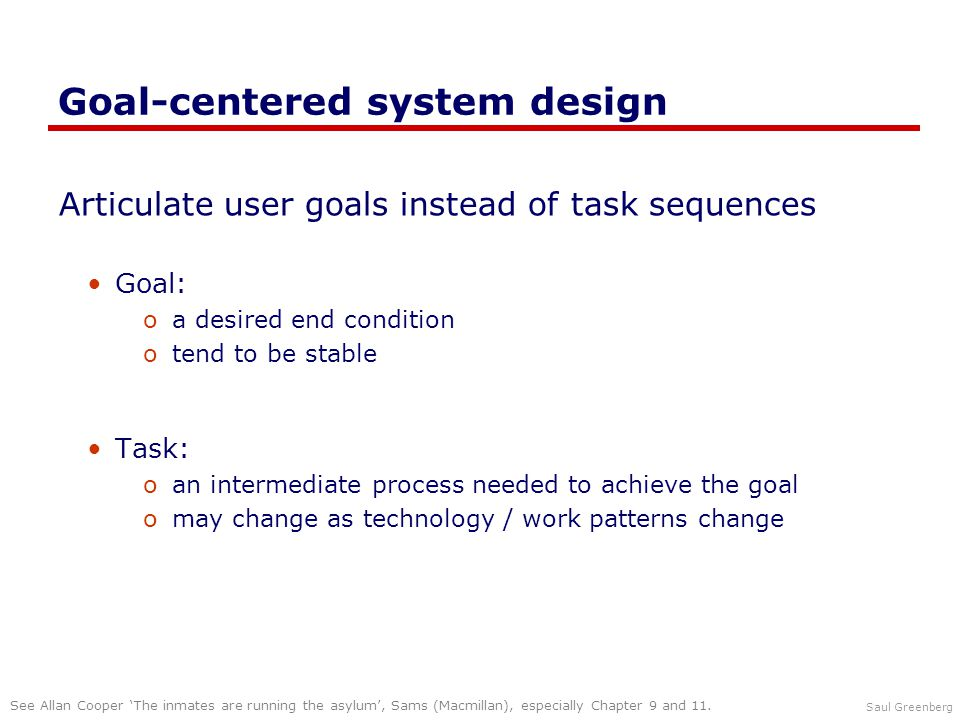 Saul Greenberg Goal-centered system design Articulate user goals instead of task sequences Goal: oa desired end condition otend to be stable Task: oan intermediate process needed to achieve the goal omay change as technology / work patterns change See Allan Cooper 'The inmates are running the asylum', Sams (Macmillan), especially Chapter 9 and 11.
