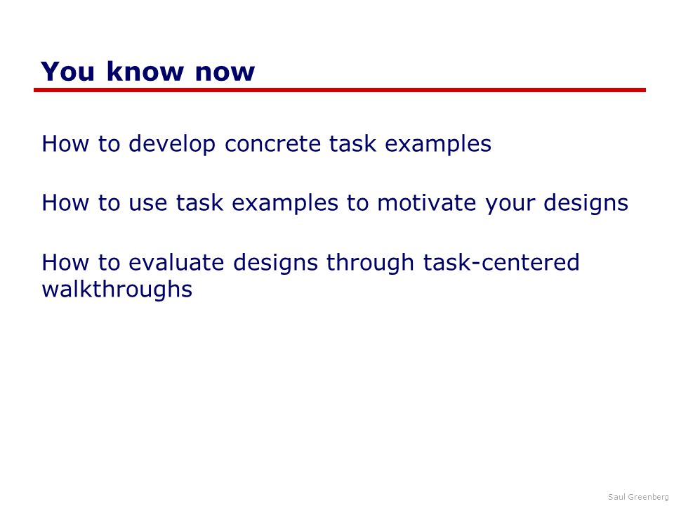 Saul Greenberg You know now How to develop concrete task examples How to use task examples to motivate your designs How to evaluate designs through task-centered walkthroughs