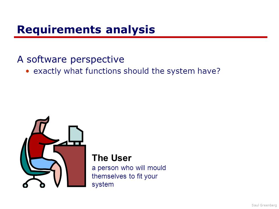 Saul Greenberg Requirements analysis A software perspective exactly what functions should the system have.