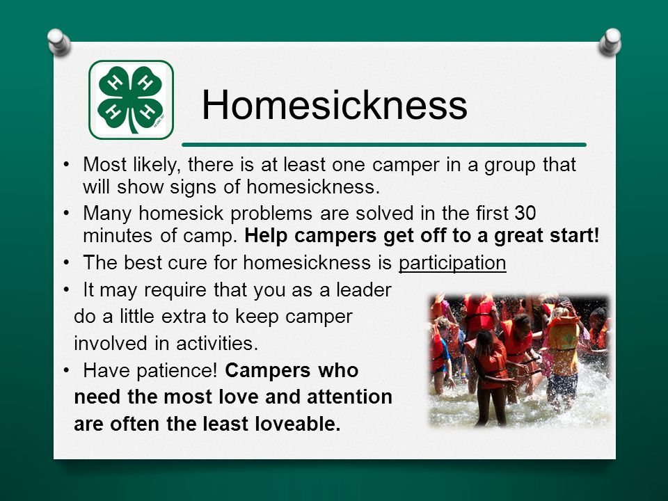 Homesickness Most likely, there is at least one camper in a group that will show signs of homesickness.