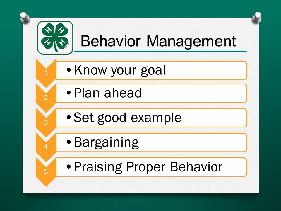 Behavior Management 1 Know your goal 2 Plan ahead 3 Set good example 4 Bargaining 5 Praising Proper Behavior