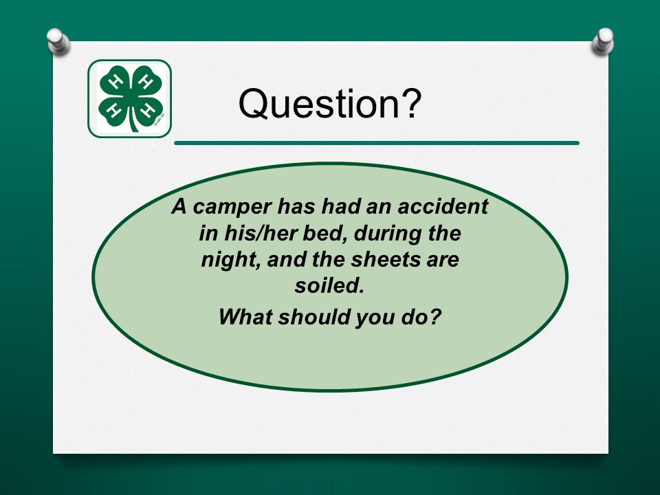 Question. A camper has had an accident in his/her bed, during the night, and the sheets are soiled.