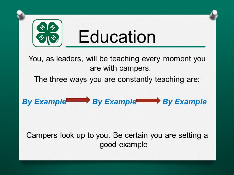 Education You, as leaders, will be teaching every moment you are with campers.