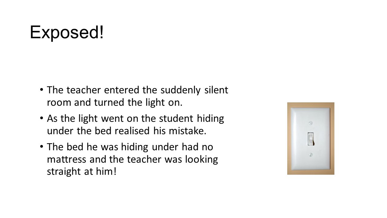 Exposed! The teacher entered the suddenly silent room and turned the light on. As the light went on the student hiding under the bed realised his mist