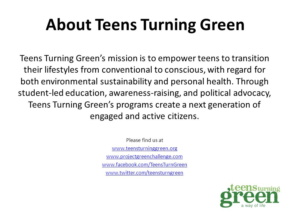 Teens Turning Green's mission is to empower teens to transition their lifestyles from conventional to conscious, with regard for both environmental sustainability and personal health.