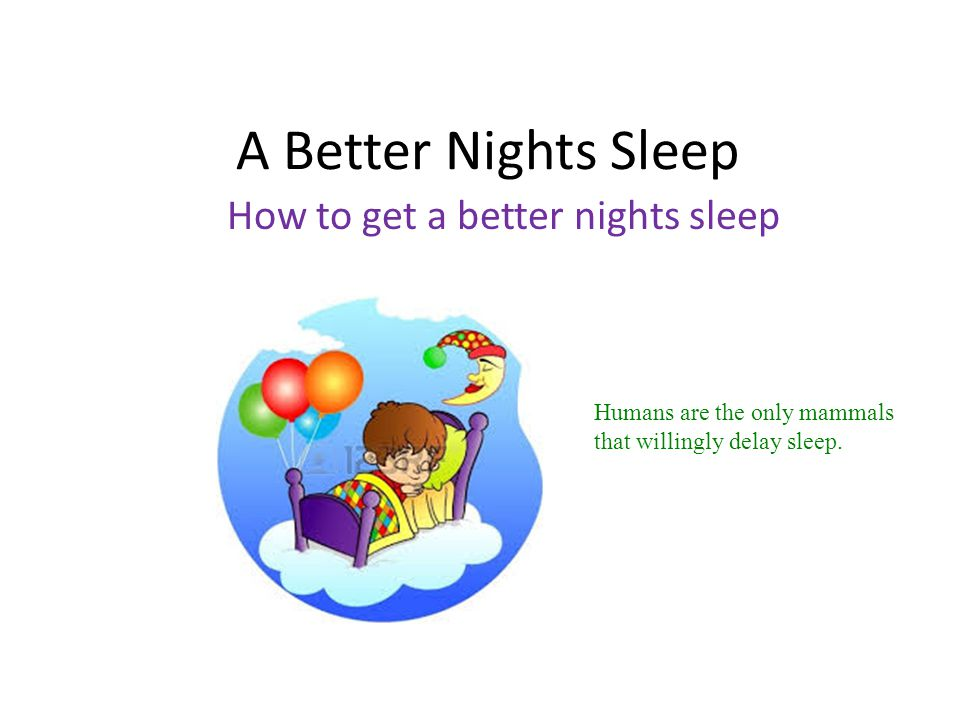 A Better Nights Sleep How to get a better nights sleep Humans are the only mammals that willingly delay sleep.