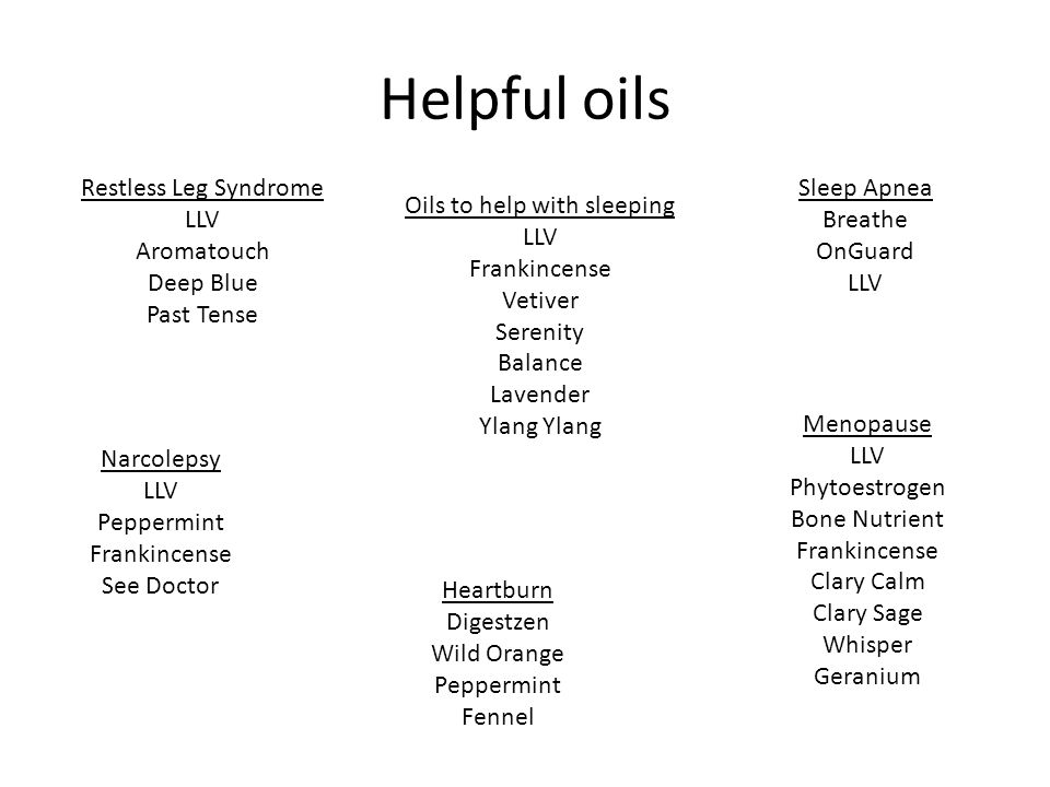 Helpful oils Restless Leg Syndrome LLV Aromatouch Deep Blue Past Tense Sleep Apnea Breathe OnGuard LLV Heartburn Digestzen Wild Orange Peppermint Fennel Narcolepsy LLV Peppermint Frankincense See Doctor Menopause LLV Phytoestrogen Bone Nutrient Frankincense Clary Calm Clary Sage Whisper Geranium Oils to help with sleeping LLV Frankincense Vetiver Serenity Balance Lavender Ylang