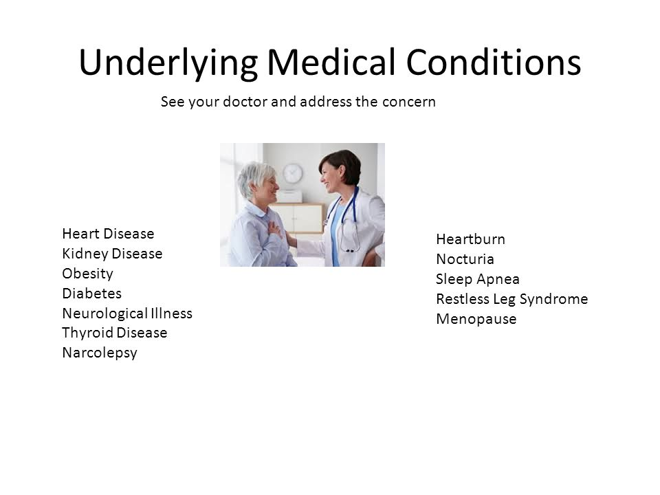 Underlying Medical Conditions Heart Disease Kidney Disease Obesity Diabetes Neurological Illness Thyroid Disease Narcolepsy Heartburn Nocturia Sleep Apnea Restless Leg Syndrome Menopause See your doctor and address the concern