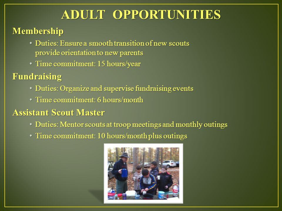 Membership Duties: Ensure a smooth transition of new scouts Duties: Ensure a smooth transition of new scouts provide orientation to new parents Time commitment: 15 hours/year Time commitment: 15 hours/yearFundraising Duties: Organize and supervise fundraising events Duties: Organize and supervise fundraising events Time commitment: 6 hours/month Time commitment: 6 hours/month Assistant Scout Master Duties: Mentor scouts at troop meetings and monthly outings Duties: Mentor scouts at troop meetings and monthly outings Time commitment: 10 hours/month plus outings Time commitment: 10 hours/month plus outings ADULT OPPORTUNITIES