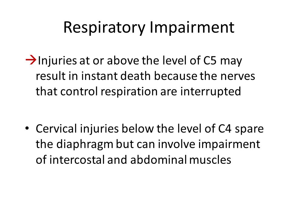 Respiratory Impairment  Injuries at or above the level of C5 may result in instant death because the nerves that control respiration are interrupted