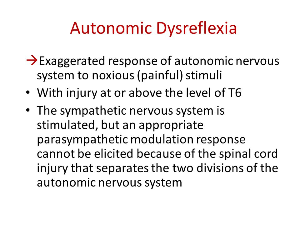 Autonomic Dysreflexia  Exaggerated response of autonomic nervous system to noxious (painful) stimuli With injury at or above the level of T6 The symp