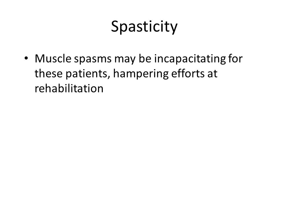 Spasticity Muscle spasms may be incapacitating for these patients, hampering efforts at rehabilitation
