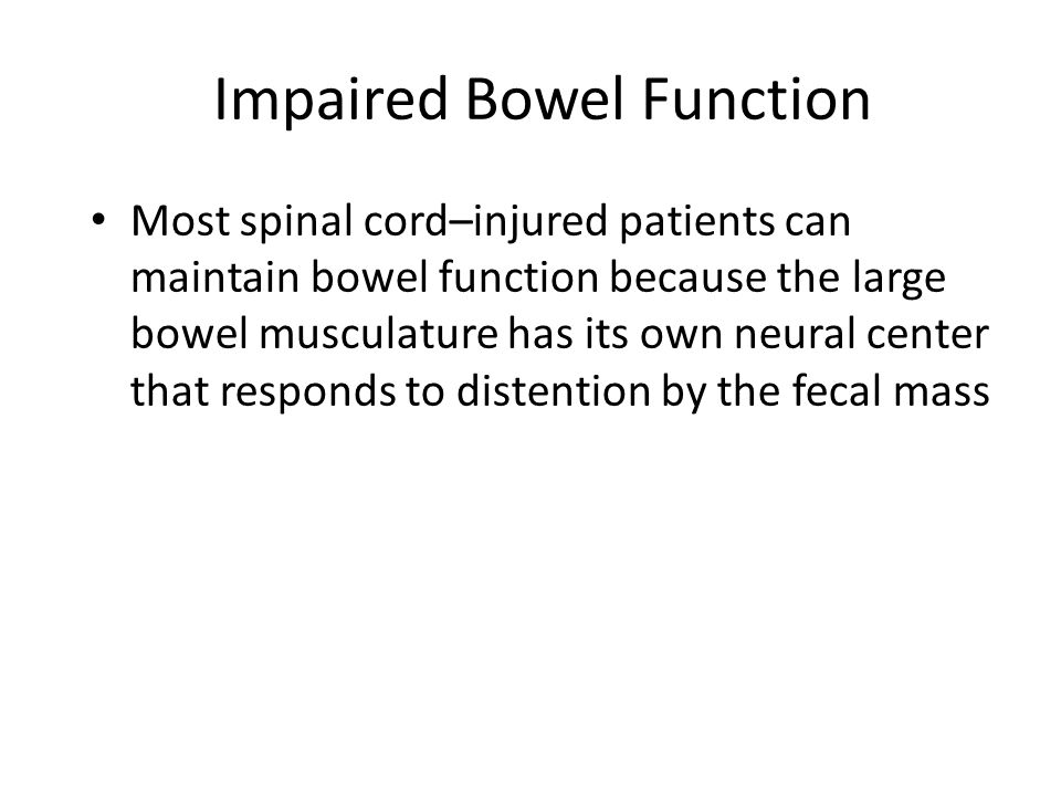 Impaired Bowel Function Most spinal cord–injured patients can maintain bowel function because the large bowel musculature has its own neural center th