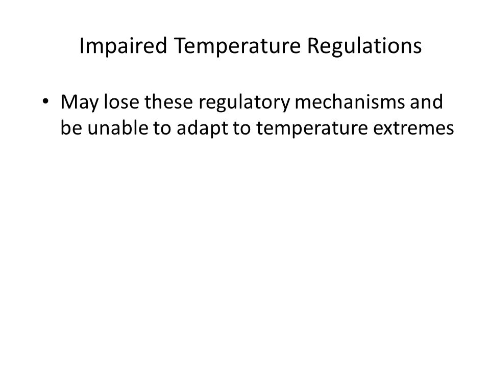 Impaired Temperature Regulations May lose these regulatory mechanisms and be unable to adapt to temperature extremes