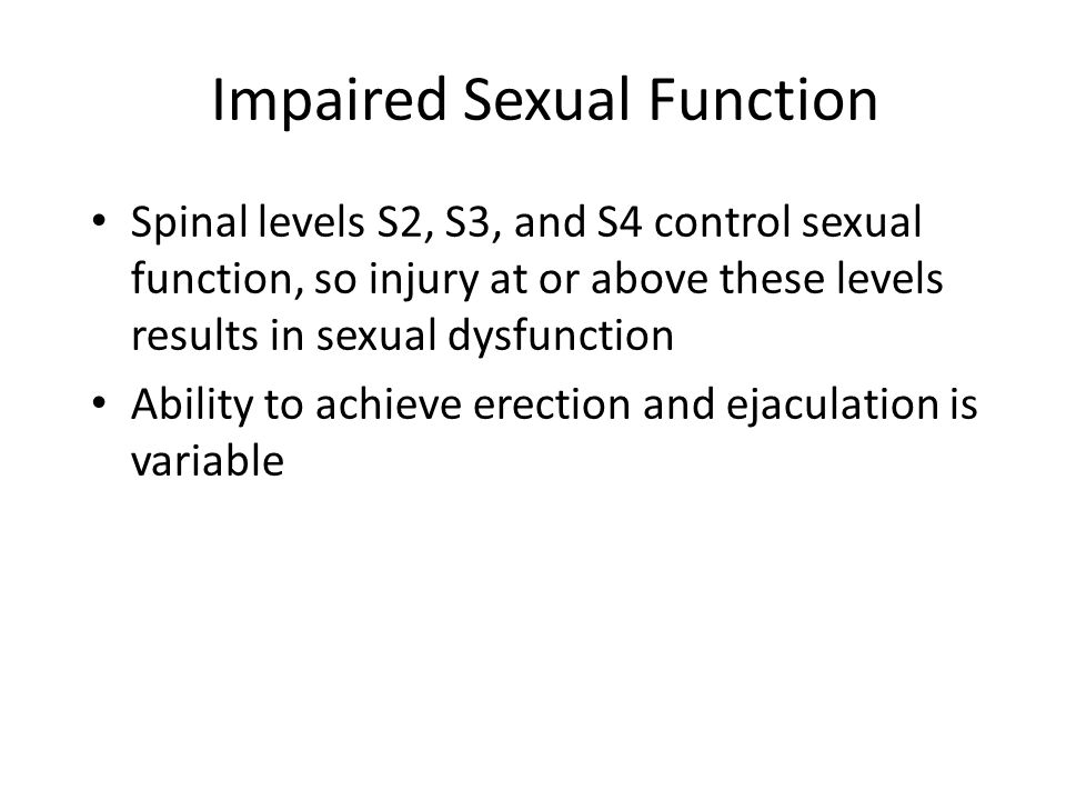 Impaired Sexual Function Spinal levels S2, S3, and S4 control sexual function, so injury at or above these levels results in sexual dysfunction Abilit