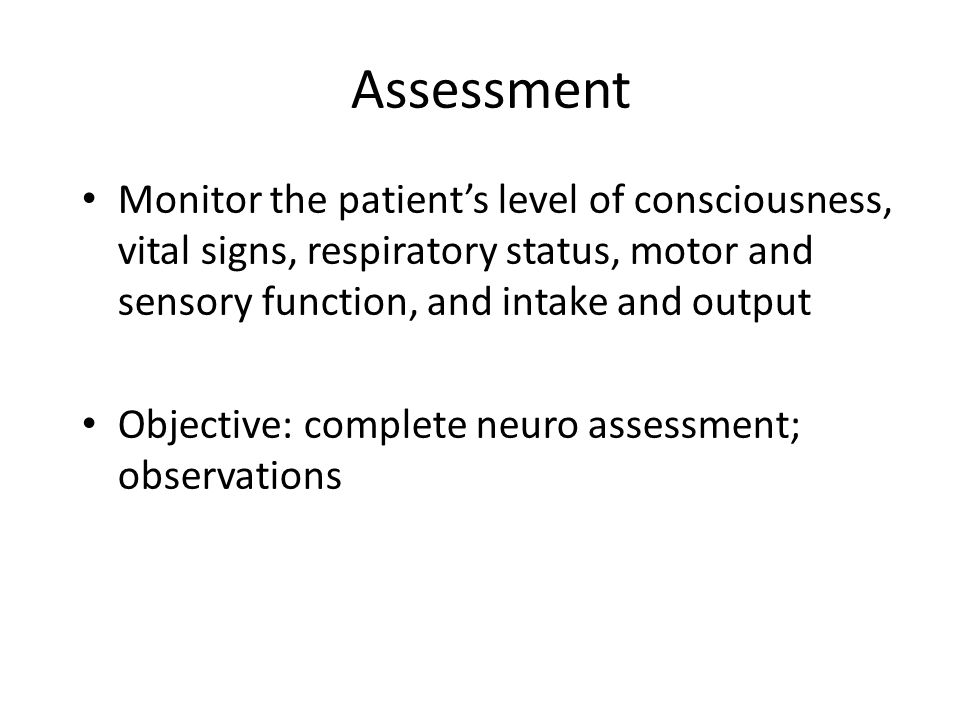 Assessment Monitor the patient's level of consciousness, vital signs, respiratory status, motor and sensory function, and intake and output Objective: