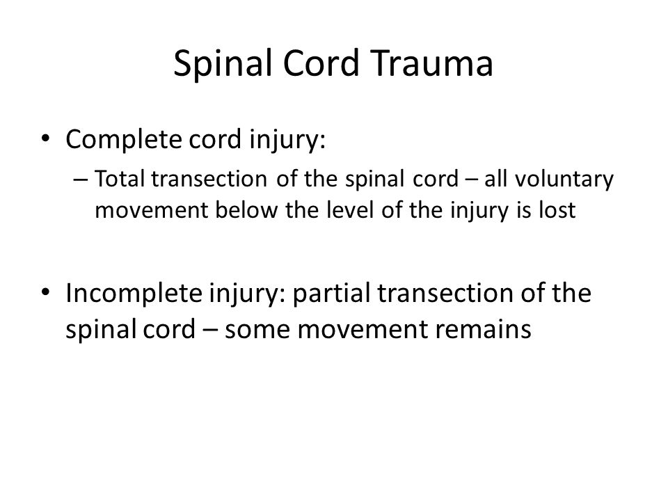Spinal Cord Trauma Complete cord injury: – Total transection of the spinal cord – all voluntary movement below the level of the injury is lost Incompl