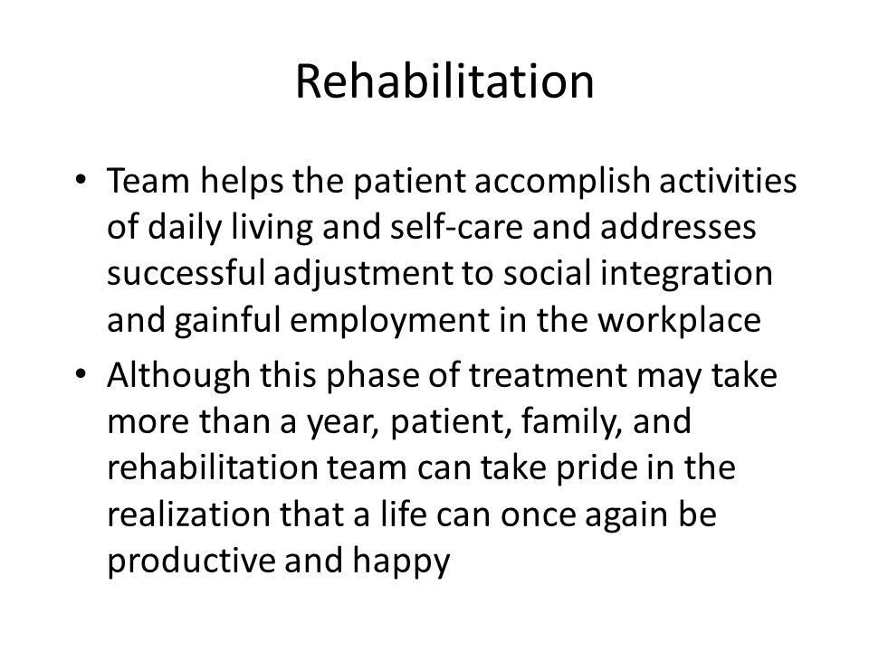 Rehabilitation Team helps the patient accomplish activities of daily living and self-care and addresses successful adjustment to social integration an