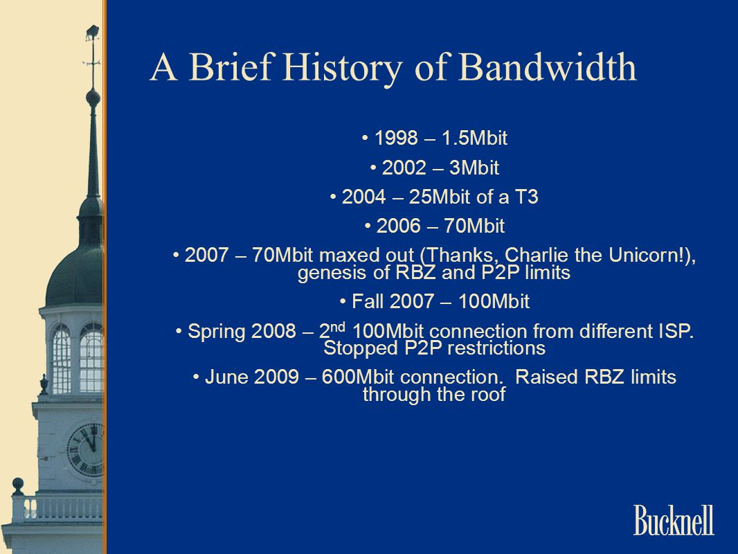 A Brief History of Bandwidth 1998 – 1.5Mbit 2002 – 3Mbit 2004 – 25Mbit of a T3 2006 – 70Mbit 2007 – 70Mbit maxed out (Thanks, Charlie the Unicorn!), genesis of RBZ and P2P limits Fall 2007 – 100Mbit Spring 2008 – 2 nd 100Mbit connection from different ISP.