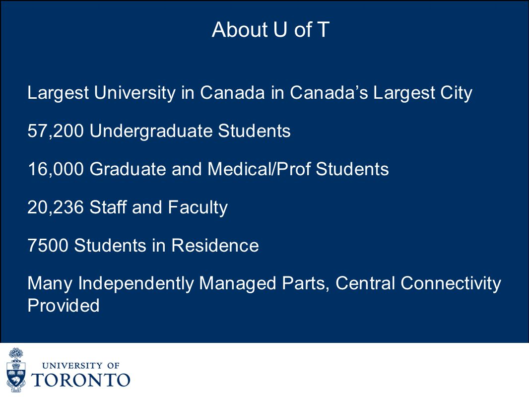 About U of T Largest University in Canada in Canada's Largest City 57,200 Undergraduate Students 16,000 Graduate and Medical/Prof Students 20,236 Staff and Faculty 7500 Students in Residence Many Independently Managed Parts, Central Connectivity Provided