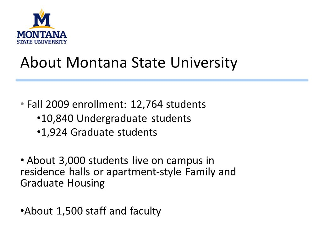 About Montana State University Fall 2009 enrollment: 12,764 students 10,840 Undergraduate students 1,924 Graduate students About 3,000 students live on campus in residence halls or apartment-style Family and Graduate Housing About 1,500 staff and faculty