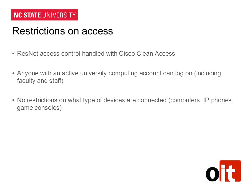 Restrictions on access ResNet access control handled with Cisco Clean Access Anyone with an active university computing account can log on (including faculty and staff) No restrictions on what type of devices are connected (computers, IP phones, game consoles)