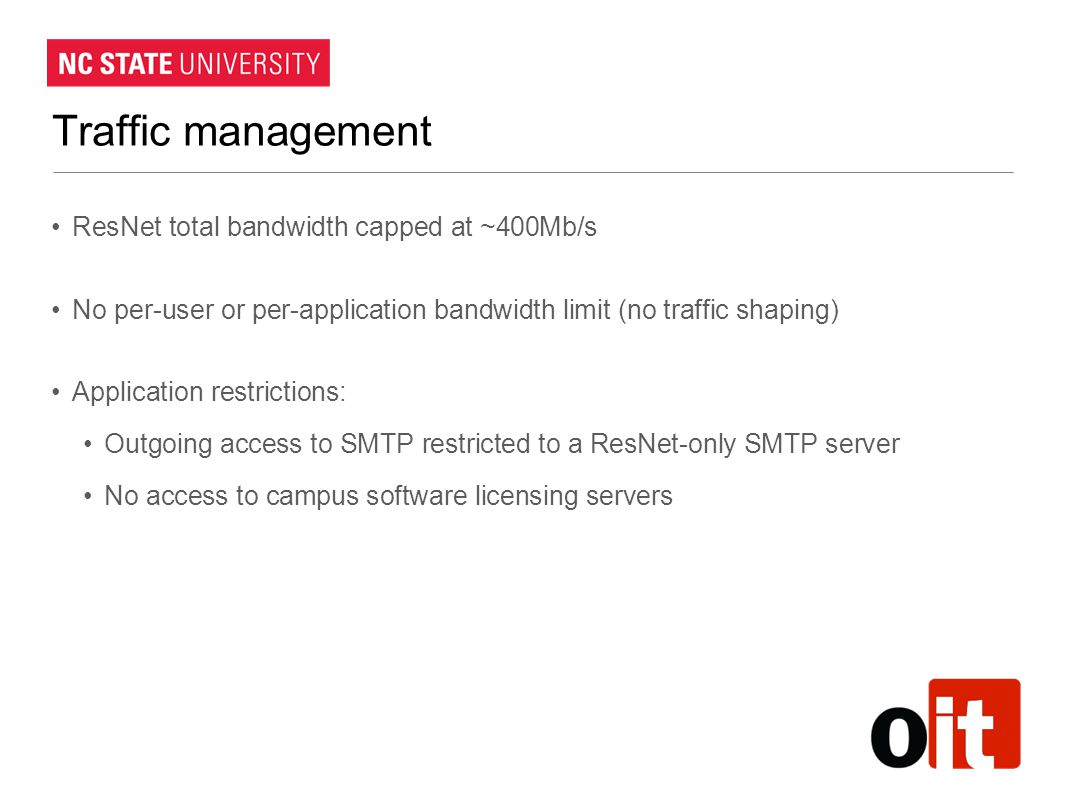 Traffic management ResNet total bandwidth capped at ~400Mb/s No per-user or per-application bandwidth limit (no traffic shaping) Application restrictions: Outgoing access to SMTP restricted to a ResNet-only SMTP server No access to campus software licensing servers