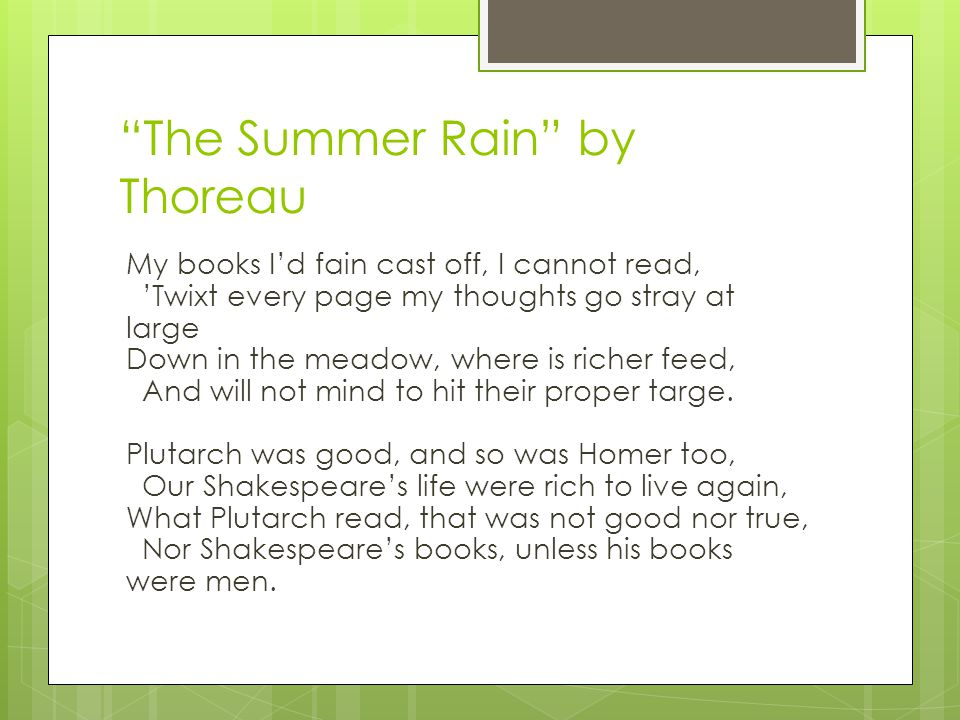 The Summer Rain by Thoreau My books I'd fain cast off, I cannot read, 'Twixt every page my thoughts go stray at large Down in the meadow, where is richer feed, And will not mind to hit their proper targe.
