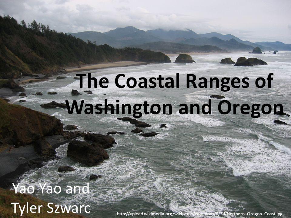 The Coastal Ranges of Washington and Oregon Yao Yao and Tyler Szwarc http://upload.wikimedia.org/wikipedia/commons/3/3d/Northern_Oregon_Coast.jpg