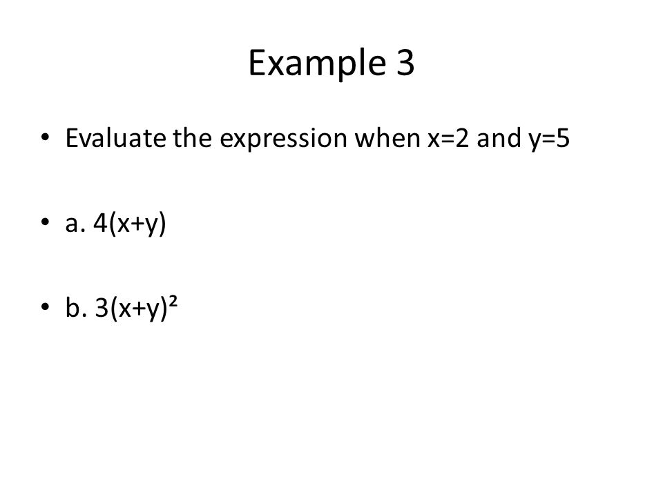 Example 3 Evaluate the expression when x=2 and y=5 a. 4(x+y) b. 3(x+y)²