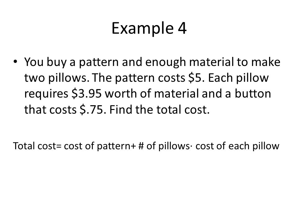 Example 4 You buy a pattern and enough material to make two pillows. The pattern costs $5. Each pillow requires $3.95 worth of material and a button t